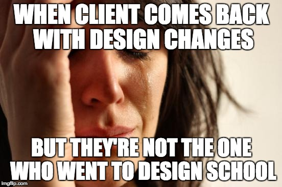 First World Problems Meme | WHEN CLIENT COMES BACK WITH DESIGN CHANGES BUT THEY'RE NOT THE ONE WHO WENT TO DESIGN SCHOOL | image tagged in memes,first world problems | made w/ Imgflip meme maker
