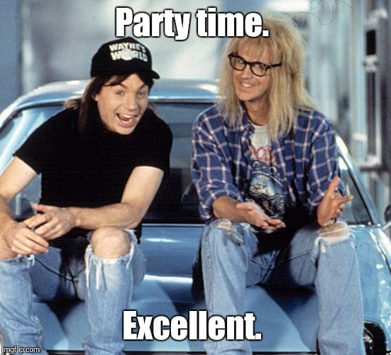 Waynes World | Party time. Excellent. | image tagged in waynes world | made w/ Imgflip meme maker