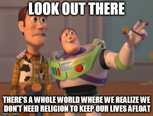 X, X Everywhere Meme | LOOK OUT THERE THERE'S A WHOLE WORLD WHERE WE REALIZE WE DON'T NEED RELIGION TO KEEP OUR LIVES AFLOAT | image tagged in memes,x,x everywhere,x x everywhere,religion,anti-religion | made w/ Imgflip meme maker