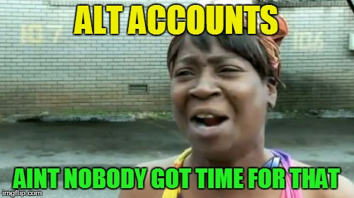 Aint Nobody Got Time For That Meme | ALT ACCOUNTS AINT NOBODY GOT TIME FOR THAT | image tagged in memes,aint nobody got time for that | made w/ Imgflip meme maker