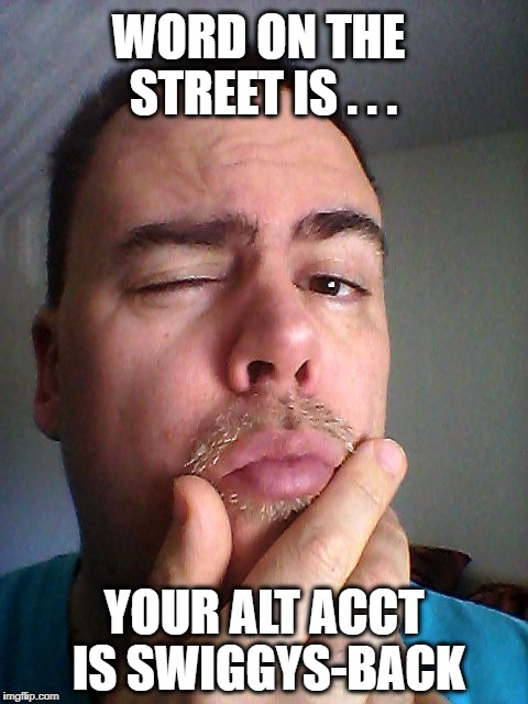 WORD ON THE STREET IS . . . YOUR ALT ACCT IS SWIGGYS-BACK | made w/ Imgflip meme maker