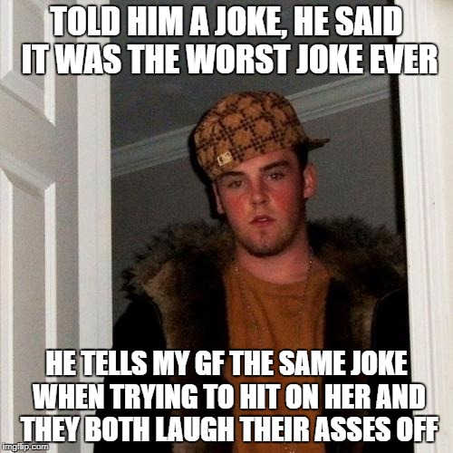 Scumbag Steve Meme | TOLD HIM A JOKE, HE SAID IT WAS THE WORST JOKE EVER HE TELLS MY GF THE SAME JOKE WHEN TRYING TO HIT ON HER AND THEY BOTH LAUGH THEIR ASSES O | image tagged in memes,scumbag steve | made w/ Imgflip meme maker