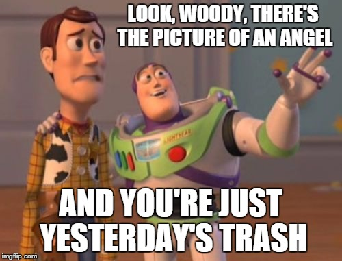 X, X Everywhere Meme | LOOK, WOODY, THERE'S THE PICTURE OF AN ANGEL AND YOU'RE JUST YESTERDAY'S TRASH | image tagged in memes,x,x everywhere,x x everywhere | made w/ Imgflip meme maker