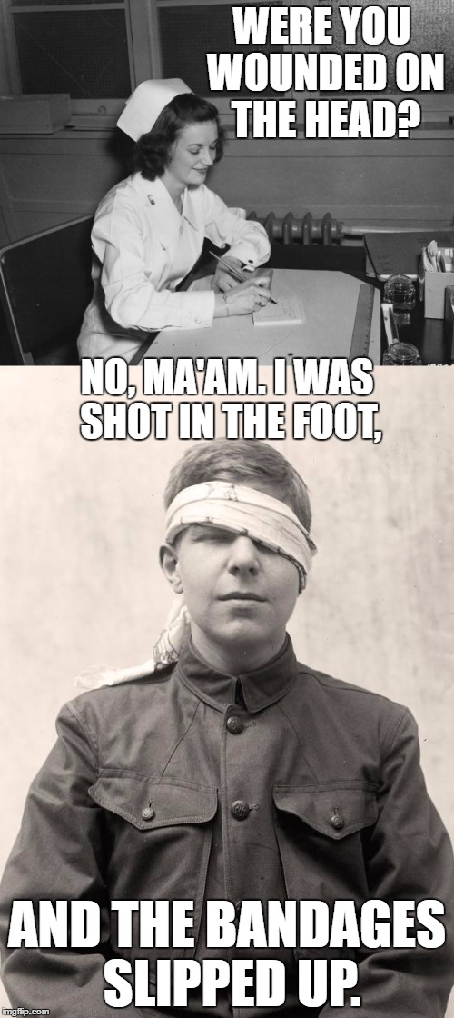 Here's your sign... | WERE YOU WOUNDED ON THE HEAD? AND THE BANDAGES SLIPPED UP. NO, MA'AM. I WAS SHOT IN THE FOOT, | image tagged in memes,here's your sign,nurse,triage,wounded soldier | made w/ Imgflip meme maker