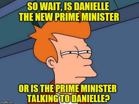 SO WAIT, IS DANIELLE THE NEW PRIME MINISTER OR IS THE PRIME MINISTER TALKING TO DANIELLE? | made w/ Imgflip meme maker
