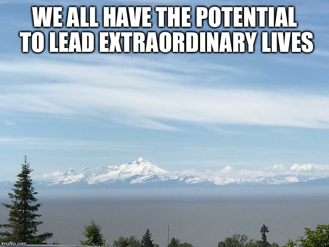 WE ALL HAVE THE POTENTIAL TO LEAD EXTRAORDINARY LIVES | image tagged in inspirational | made w/ Imgflip meme maker