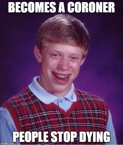 Bad Luck Brian Meme | BECOMES A CORONER PEOPLE STOP DYING | image tagged in memes,bad luck brian | made w/ Imgflip meme maker