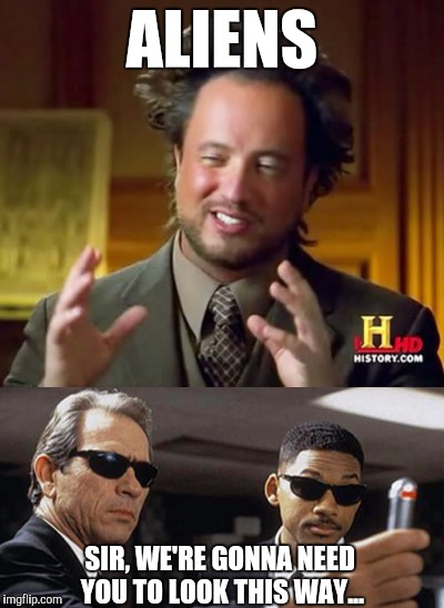 We all knew this would eventually happen  | ALIENS SIR, WE'RE GONNA NEED YOU TO LOOK THIS WAY... | image tagged in ancient aliens,aliens,men in black,jbmemegeek | made w/ Imgflip meme maker