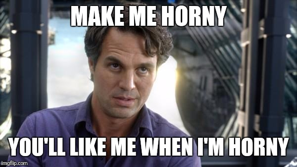 Bruce Banner | MAKE ME HORNY YOU'LL LIKE ME WHEN I'M HORNY | image tagged in horny,sex,sexy,hulk,bruce banner | made w/ Imgflip meme maker