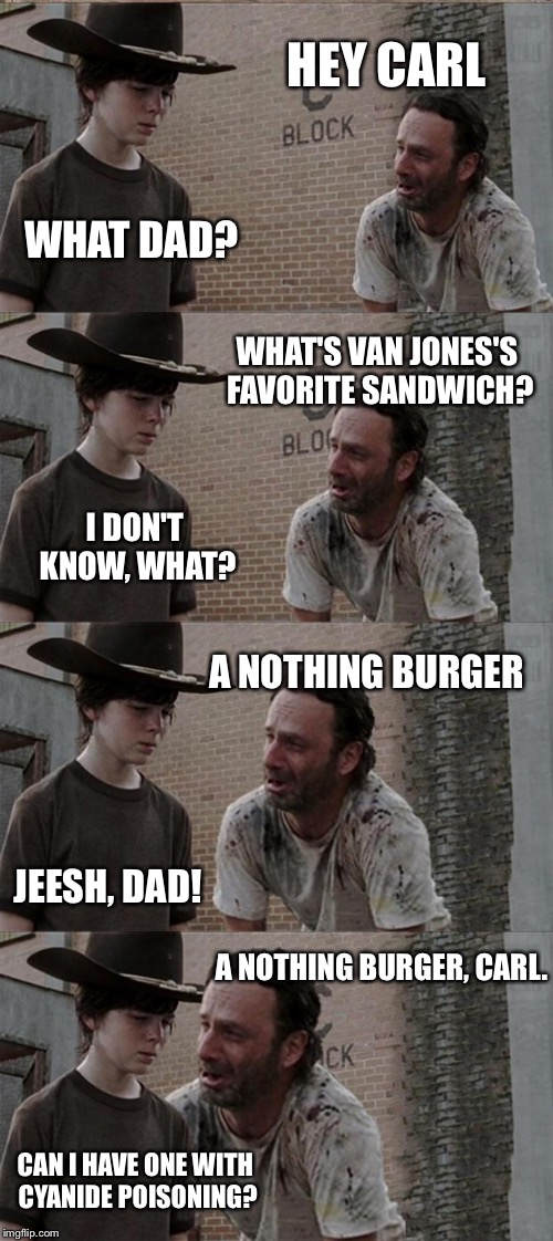 Rick and Carl Long Meme | HEY CARL WHAT DAD? WHAT'S VAN JONES'S FAVORITE SANDWICH? I DON'T KNOW, WHAT? A NOTHING BURGER JEESH, DAD! A NOTHING BURGER, CARL. CAN I HAVE | image tagged in memes,rick and carl long | made w/ Imgflip meme maker