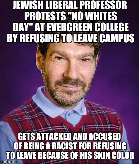 "Bad Luck Brian Meme | JEWISH LIBERAL PROFESSOR PROTESTS ""NO WHITES DAY"" AT EVERGREEN COLLEGE BY REFUSING TO LEAVE CAMPUS GETS ATTACKED AND ACCUSED OF BEING A RACI 