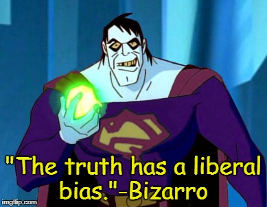 """The truth has a liberal bias.""-Bizarro 