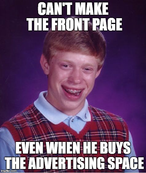 Bad Luck Brian Meme | CAN'T MAKE THE FRONT PAGE EVEN WHEN HE BUYS THE ADVERTISING SPACE | image tagged in memes,bad luck brian | made w/ Imgflip meme maker