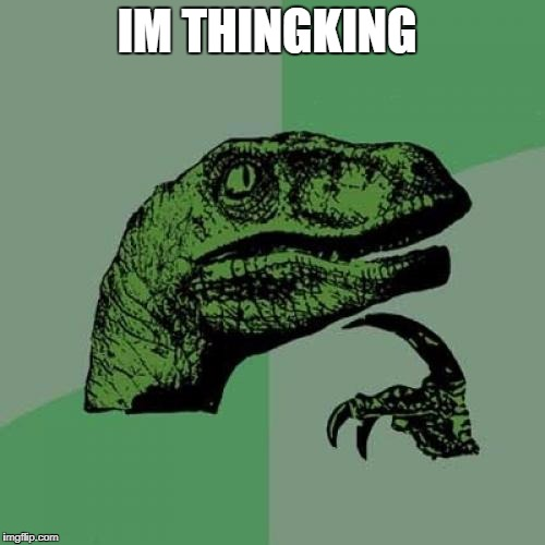 Philosoraptor Meme | IM THINGKING | image tagged in memes,philosoraptor | made w/ Imgflip meme maker