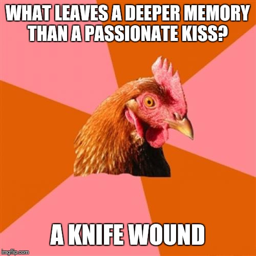Anti Joke Chicken |  WHAT LEAVES A DEEPER MEMORY THAN A PASSIONATE KISS? A KNIFE WOUND | image tagged in memes,anti joke chicken | made w/ Imgflip meme maker