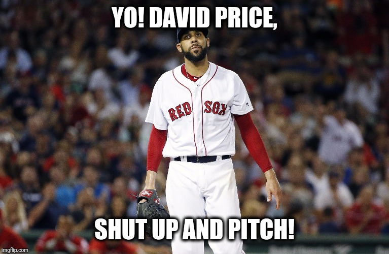 Shut yo trap | YO! DAVID PRICE, SHUT UP AND PITCH! | image tagged in red sox,boston red sox,pitcher,sports,major league baseball | made w/ Imgflip meme maker