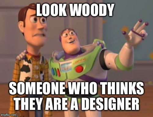 X, X Everywhere Meme | LOOK WOODY SOMEONE WHO THINKS THEY ARE A DESIGNER | image tagged in memes,x,x everywhere,x x everywhere | made w/ Imgflip meme maker