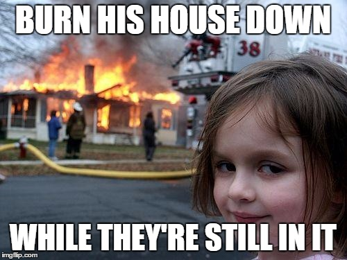 Disaster Girl Meme | BURN HIS HOUSE DOWN WHILE THEY'RE STILL IN IT | image tagged in memes,disaster girl | made w/ Imgflip meme maker