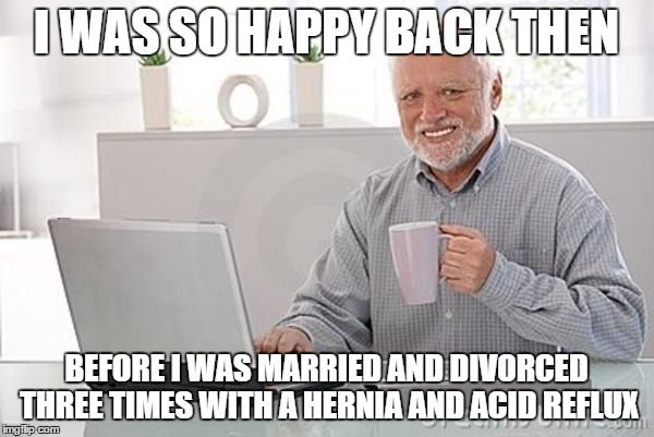 I WAS SO HAPPY BACK THEN BEFORE I WAS MARRIED AND DIVORCED THREE TIMES WITH A HERNIA AND ACID REFLUX | made w/ Imgflip meme maker
