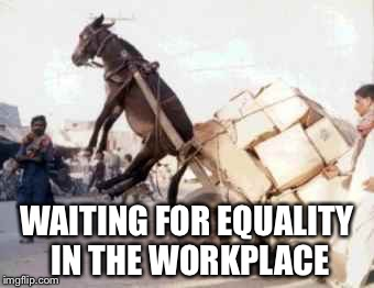 WAITING FOR EQUALITY IN THE WORKPLACE | made w/ Imgflip meme maker