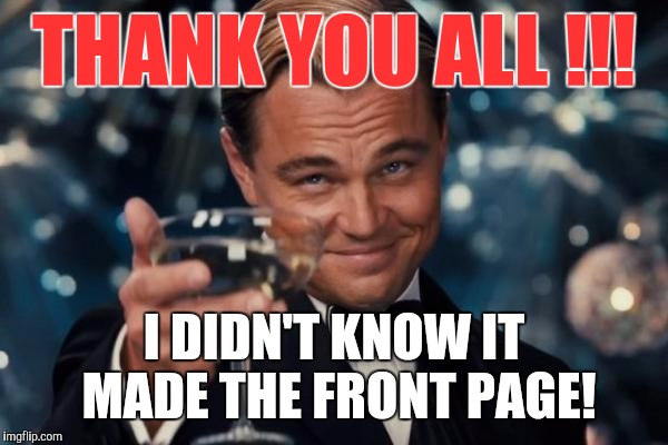 Leonardo Dicaprio Cheers Meme | THANK YOU ALL !!! I DIDN'T KNOW IT MADE THE FRONT PAGE! | image tagged in memes,leonardo dicaprio cheers | made w/ Imgflip meme maker