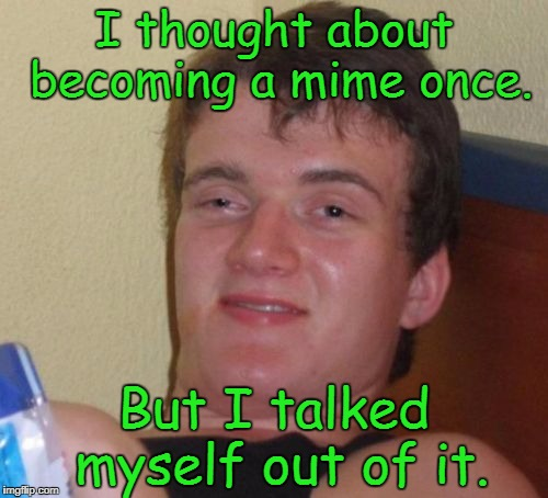 10 Guy Meme | I thought about becoming a mime once. But I talked myself out of it. | image tagged in memes,10 guy | made w/ Imgflip meme maker