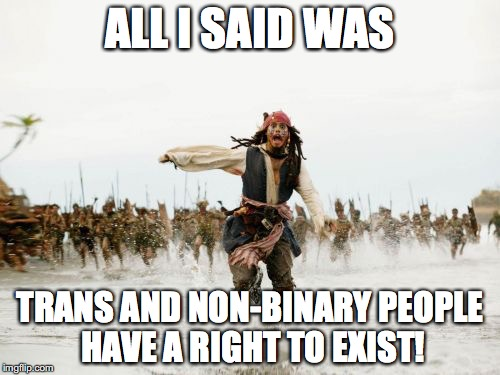 Jack Sparrow Being Chased Meme | ALL I SAID WAS TRANS AND NON-BINARY PEOPLE HAVE A RIGHT TO EXIST! | image tagged in memes,jack sparrow being chased,all i said was,gay pride,transgender | made w/ Imgflip meme maker