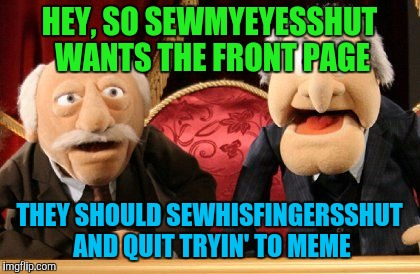 HEY, SO SEWMYEYESSHUT WANTS THE FRONT PAGE THEY SHOULD SEWHISFINGERSSHUT AND QUIT TRYIN' TO MEME | made w/ Imgflip meme maker