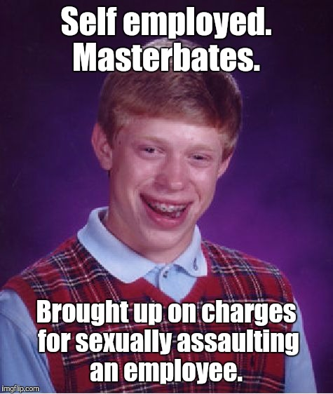 Bad Luck Brian Meme | Self employed. Masterbates. Brought up on charges for sexually assaulting an employee. | image tagged in memes,bad luck brian | made w/ Imgflip meme maker