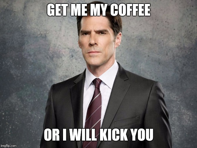 Hotch kick | GET ME MY COFFEE OR I WILL KICK YOU | image tagged in hotchner,criminal minds,funny cats,memes | made w/ Imgflip meme maker