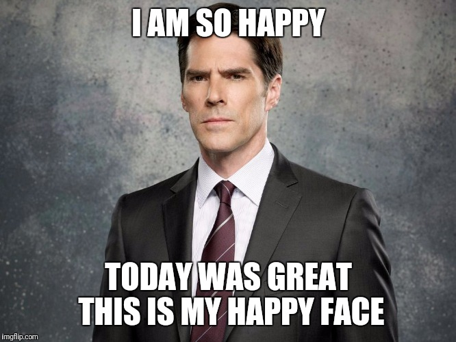 I AM SO HAPPY TODAY WAS GREAT THIS IS MY HAPPY FACE | image tagged in hotchner,criminal minds,memes,funny cats | made w/ Imgflip meme maker