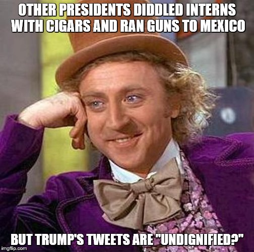 "Creepy Condescending Wonka Meme | OTHER PRESIDENTS DIDDLED INTERNS WITH CIGARS AND RAN GUNS TO MEXICO BUT TRUMP'S TWEETS ARE ""UNDIGNIFIED?"" 