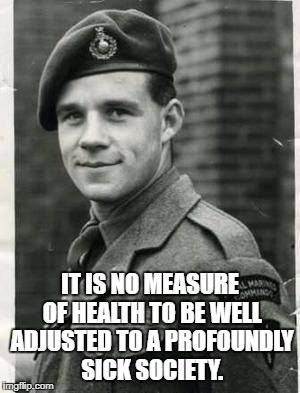 IT IS NO MEASURE OF HEALTH TO BE WELL ADJUSTED TO A PROFOUNDLY SICK SOCIETY. | image tagged in soldier is sick of your shit | made w/ Imgflip meme maker