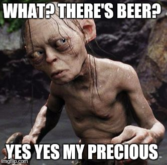 Gollum | WHAT? THERE'S BEER? YES YES MY PRECIOUS | image tagged in gollum,beer,lord of the rings | made w/ Imgflip meme maker