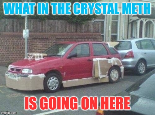Vroooom | WHAT IN THE CRYSTAL METH IS GOING ON HERE | image tagged in meth | made w/ Imgflip meme maker