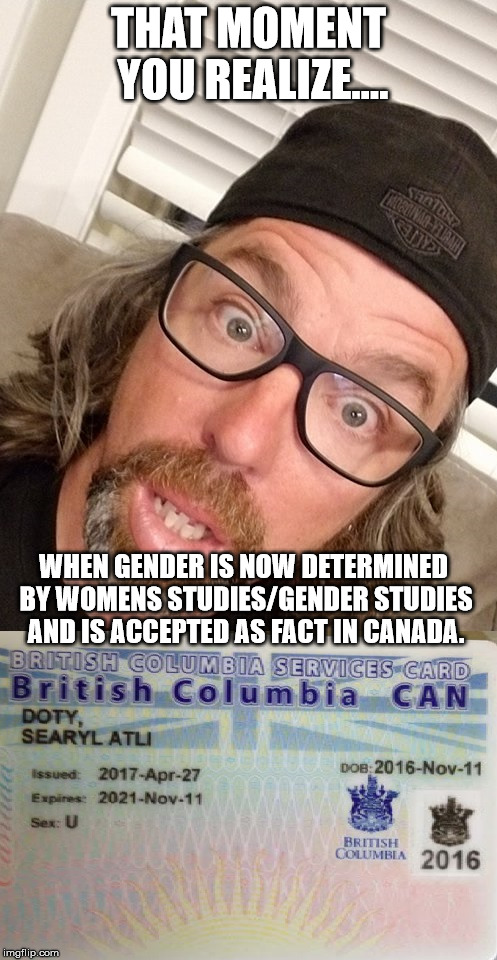 Gender/Woman Studies is poison | THAT MOMENT YOU REALIZE.... WHEN GENDER IS NOW DETERMINED BY WOMENS STUDIES/GENDER STUDIES AND IS ACCEPTED AS FACT IN CANADA. | image tagged in gender,gender identity,gender confusion,pepperidge farm remembers,lol | made w/ Imgflip meme maker