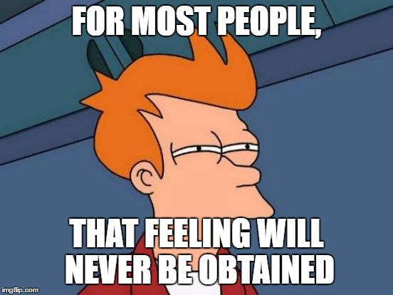 Futurama Fry Meme | FOR MOST PEOPLE, THAT FEELING WILL NEVER BE OBTAINED | image tagged in memes,futurama fry | made w/ Imgflip meme maker