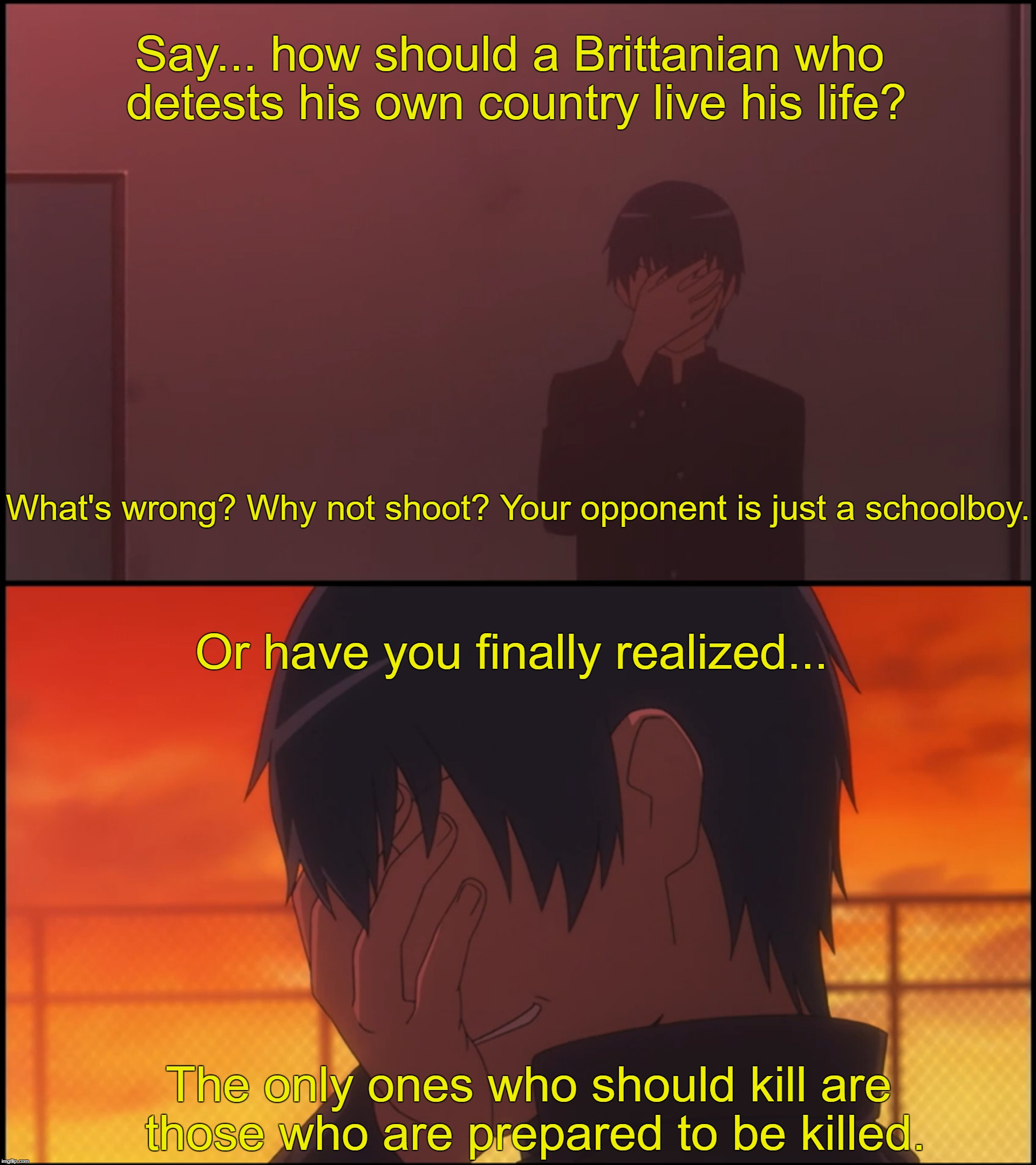 Ryuji vi Britannia |  Say... how should a Brittanian who detests his own country live his life? What's wrong? Why not shoot? Your opponent is just a schoolboy. Or have you finally realized... The only ones who should kill are those who are prepared to be killed. | image tagged in toradora,code geass,anime | made w/ Imgflip meme maker