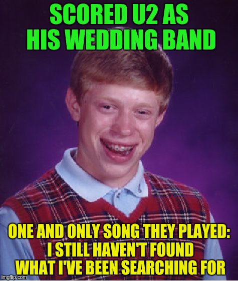 Bad Luck Brian Meme | SCORED U2 AS HIS WEDDING BAND ONE AND ONLY SONG THEY PLAYED: I STILL HAVEN'T FOUND WHAT I'VE BEEN SEARCHING FOR | image tagged in memes,bad luck brian | made w/ Imgflip meme maker