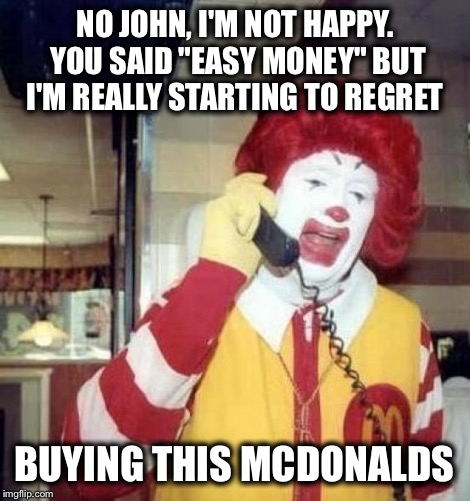 "Ronald McDonald on the phone | NO JOHN, I'M NOT HAPPY. YOU SAID ""EASY MONEY"" BUT I'M REALLY STARTING TO REGRET BUYING THIS MCDONALDS 