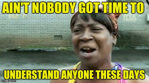 Aint Nobody Got Time For That Meme | AIN'T NOBODY GOT TIME TO UNDERSTAND ANYONE THESE DAYS | image tagged in memes,aint nobody got time for that | made w/ Imgflip meme maker