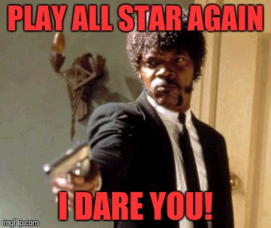 Don't know about you, but I just find All Star annoying! Is it just me? | PLAY ALL STAR AGAIN I DARE YOU! | image tagged in memes,say that again i dare you,all star | made w/ Imgflip meme maker