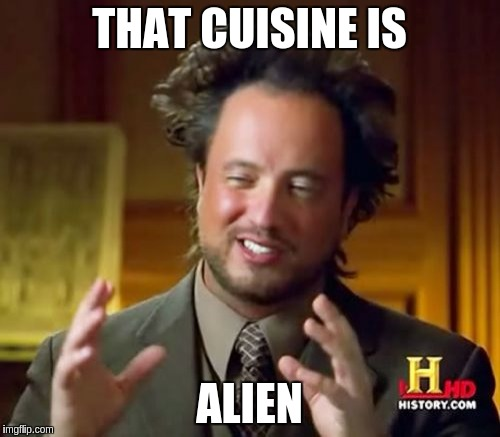 Ancient Aliens Meme | THAT CUISINE IS ALIEN | image tagged in memes,ancient aliens | made w/ Imgflip meme maker