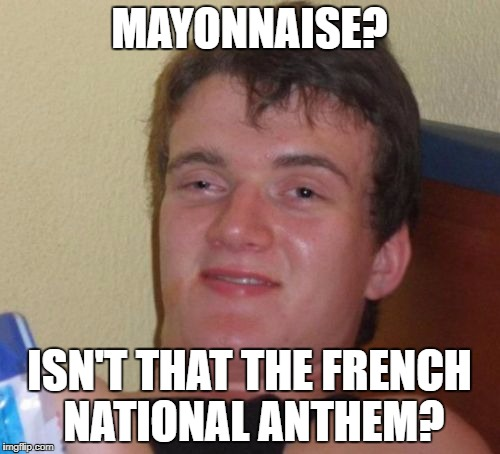 10 Guy Meme | MAYONNAISE? ISN'T THAT THE FRENCH NATIONAL ANTHEM? | image tagged in memes,10 guy | made w/ Imgflip meme maker