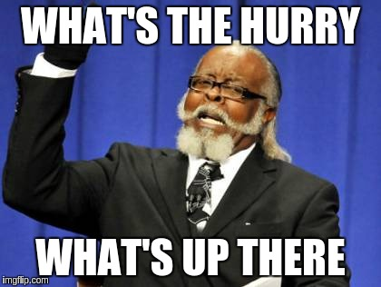 Too Damn High Meme | WHAT'S THE HURRY WHAT'S UP THERE | image tagged in memes,too damn high | made w/ Imgflip meme maker