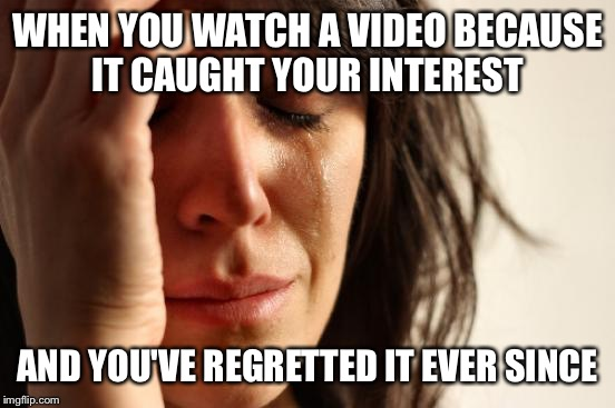 First World Problems Meme | WHEN YOU WATCH A VIDEO BECAUSE IT CAUGHT YOUR INTEREST AND YOU'VE REGRETTED IT EVER SINCE | image tagged in memes,first world problems | made w/ Imgflip meme maker