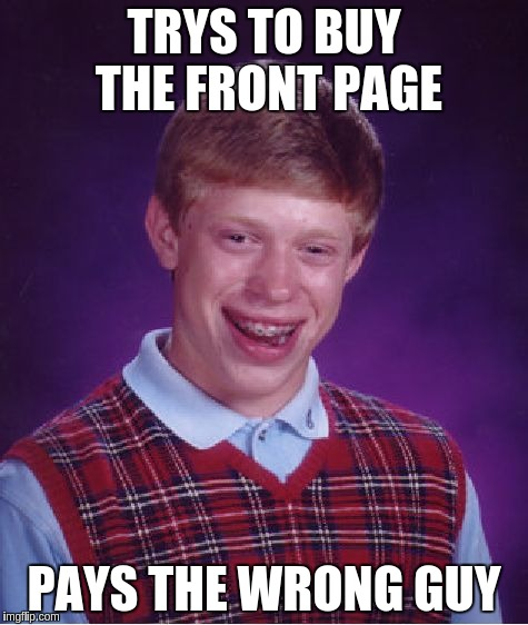 Bad Luck Brian Meme | TRYS TO BUY THE FRONT PAGE PAYS THE WRONG GUY | image tagged in memes,bad luck brian | made w/ Imgflip meme maker