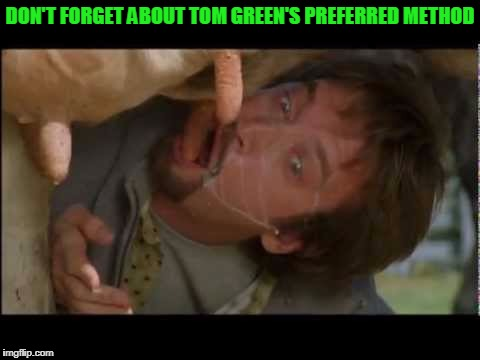 DON'T FORGET ABOUT TOM GREEN'S PREFERRED METHOD | made w/ Imgflip meme maker