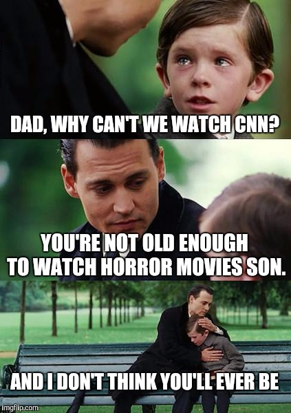 Finding Neverland Meme | DAD, WHY CAN'T WE WATCH CNN? YOU'RE NOT OLD ENOUGH TO WATCH HORROR MOVIES SON. AND I DON'T THINK YOU'LL EVER BE | image tagged in memes,finding neverland | made w/ Imgflip meme maker
