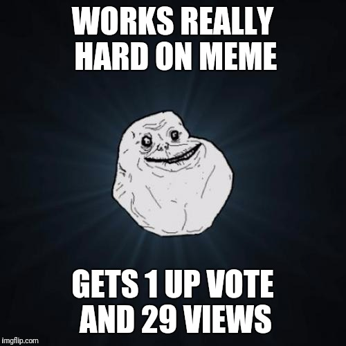 Totally Relatable! | WORKS REALLY HARD ON MEME GETS 1 UP VOTE AND 29 VIEWS | image tagged in memes,forever alone | made w/ Imgflip meme maker